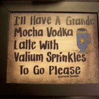 I'll Have Mocha Vodka Latte with Valium Sprinkles sign
