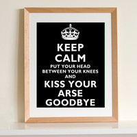 Keep Calm... Carry on Spoof  ART PRINT (Kiss Your Arse Goodbye)  (11X14 black)