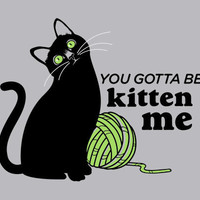 You Gotta Be Kitten Me T-Shirt | SnorgTees