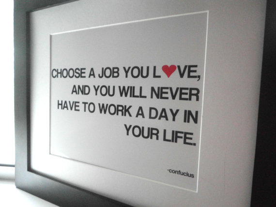 Choose a job you love and you will never have to by ecceprints