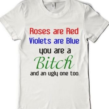 ROSES ARE RED VIOLETS ARE BLUE YOU ARE A BITCH
