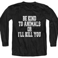 Be Kind To Animals Or I'll Kill You Long Sleeve Tee