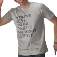 You&#x27;ve cat to be kitten me right meow. tee shirt from Zazzle.com