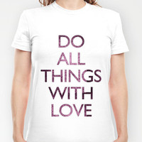 Do all things with love T-shirt by Michelle | Society6
