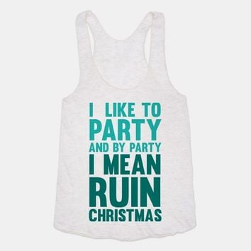 I Like To Party And By Party I Mean Ruin Christmas
