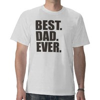 Best. Dad. Ever. Tshirt from Zazzle.com
