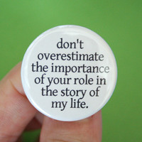 do not overestimate the importance of your role in the story of my life.  1.25 inch button.