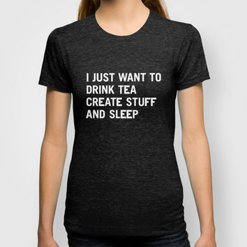 I just want to drink tea create stuff and sleep T-shirt by WORDS BRAND™