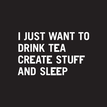 I just want to drink tea create stuff and sleep Art Print by WORDS BRAND™