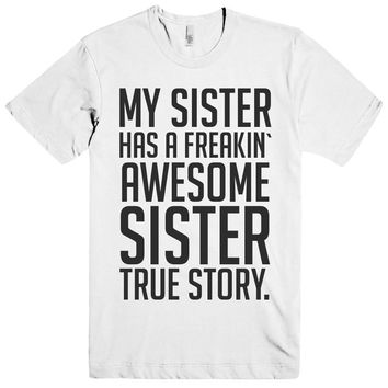 MY SISTER HAS A FREAKIN` AWESOME SISTER TRUE STORY. T-SHIRT
