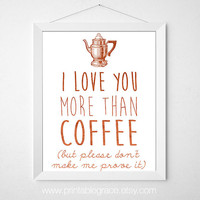 I Love You More Than Coffee - but please don't make me prove it - 8 x 10 - Instant Download - Printable Wall Art