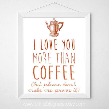 I Love You More Than Coffee – but please don't make me prove it – 8 x 10 – Instant Download…