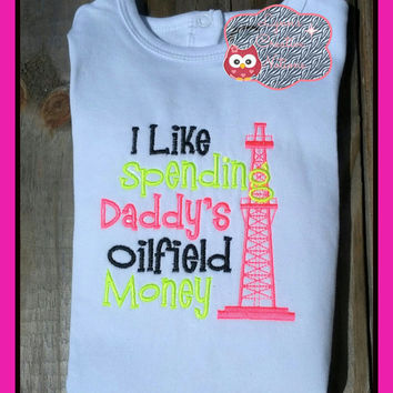 i love spending daddys oilfield money, tee shirt, baby bodysuit, custom embroidered