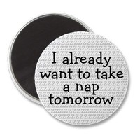 I Already Want To Take A Nap Tomorrow Magnet from Zazzle.com