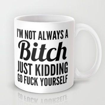 Ix27M NOT ALWAYS A BITCH JUST KIDDING GO FUCK YOURSELF Mug