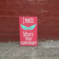 I teach..What's Your Superpower 8x12 Wood Sign