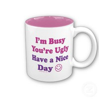 I'm Busy You're Ugly Have a Nice Day Coffee Mug from Zazzle.com