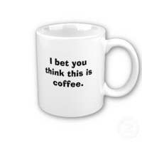 I bet you think this is coffee. mugs from Zazzle.com