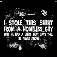 T-Shirt Hell :: Shirts :: I STOLE THIS SHIRT FROM A HOMELESS GUY - WHY HE HAD A SHIRT THAT SAYS THIS, I'LL NEVER KNOW