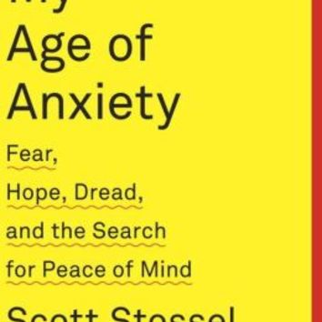 My Age of Anxiety Fear Hope Dread and the Search for Peace