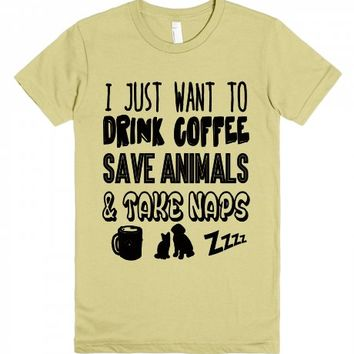 I Just Want To Drink Coffee Save Animals And Take Naps-T-Shirt