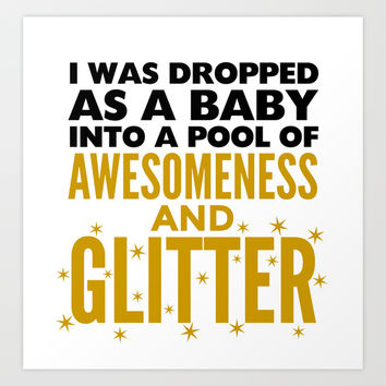 I WAS DROPPED AS A BABY INTO A POOL OF AWESOMENESS AND GLITTER Art Print by CreativeAngel