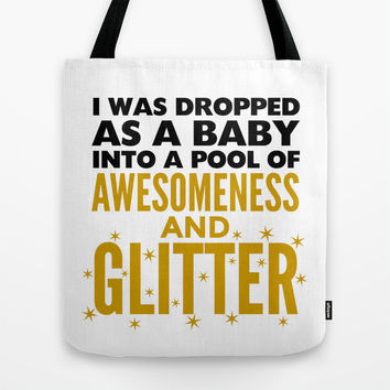 I WAS DROPPED AS A BABY INTO A POOL OF AWESOMENESS AND GLITTER Tote Bag by CreativeAngel