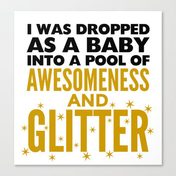 I WAS DROPPED AS A BABY INTO A POOL OF AWESOMENESS AND GLITTER Canvas Print by CreativeAngel