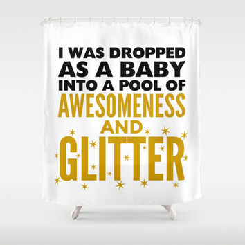 I WAS DROPPED AS A BABY INTO A POOL OF AWESOMENESS AND GLITTER Shower Curtain by CreativeAngel