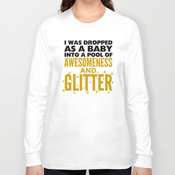 I WAS DROPPED AS A BABY INTO A POOL OF AWESOMENESS AND GLITTER Long Sleeve T-shirt by CreativeAngel