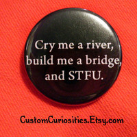 Cry me a river build me a bridge and STFU by CustomCuriosities