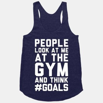 People Look At Me At The Gym And Think #GOALS