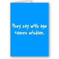 They say with age comes wisdom. greeting cards from Zazzle.com