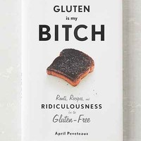 Gluten Is My B!tch: Rants, Recipes, And Ridiculousness For The Gluten-Free By April Peveteaux- Assorted One