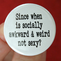 "since when is socially awkward and weird not sexy.  1.25"" button"