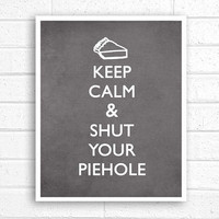 Keep Calm and Shut Your Piehole - Original Modern 8x10 Print - Charcoal Grey Background Gifts Under 25