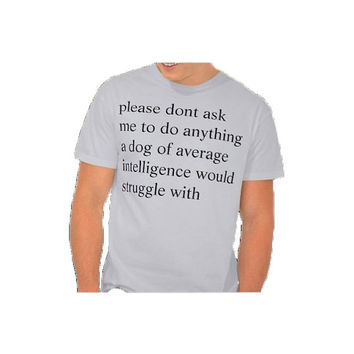 Please Don't Ask Me To Do Anything A Dog Of Average Intelligence Would Struggle With - tee shirt