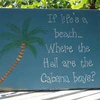 "Hand Painted Wooden Blue Beach Sign, ""If life's a beach, where the Hell are the Cabana Boys."""
