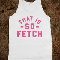 That is so Fetch - Ladies & Gentlewoman