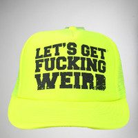 'Let's Get Fucking Weird' Trucker Hat