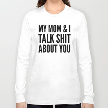MY MOM & I TALK SHIT ABOUT YOU Long Sleeve T-shirt by CreativeAngel