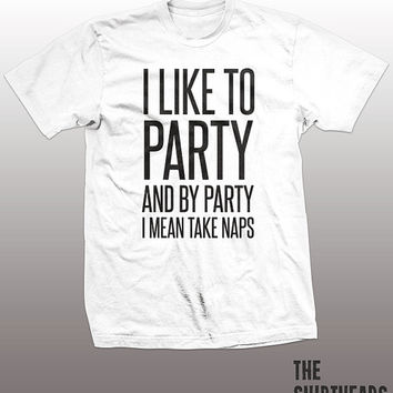 I Like To Party Shirt - and by party i mean take naps tshirt mens womens gift, funny tee, instagram, tumblr, humor humour, sleeping top