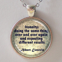 Quote Pendant Necklace- Albert Einstein- Insanity:doing the same thing over and over again and expecting different results