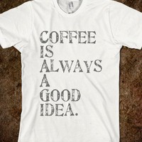 Coffee is a Good Idea Tee - Jeans and Tees and Travel and Cakes