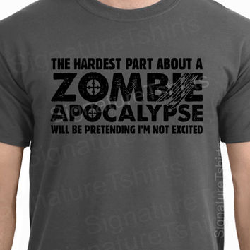 Zombie Apocalypse Mens Womens T-shirt boys shirt tshirt Halloween Horror geek geeky hardest part pretending not excited Christmas Gift 2012