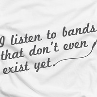 I listen to bands that don't even exist yet - music radio humor cool tee t-shirt