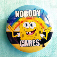 Nobody Cares Spongebob meme - 1.75 inch Badge / Button