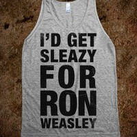 I'd Get Sleazy For Ron Weasley (Tank) - Fun, Funny, & Popular