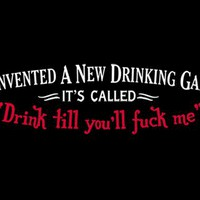 T-Shirt Hell :: Shirts :: I INVENTED A NEW DRINKING GAME - IT'S CALLED, DRINK TILL YOU'LL FUCK ME