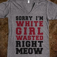 Sorry I'm White Girl Wasted Right MEOW (V-Neck) - College Is For Your mom